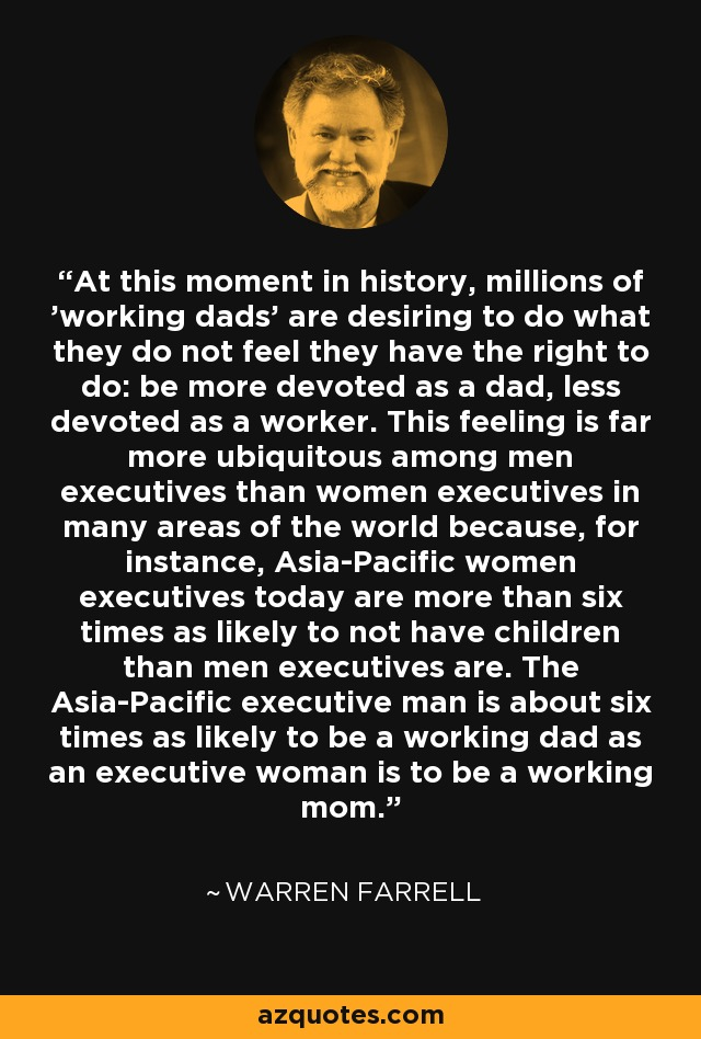 At this moment in history, millions of 'working dads' are desiring to do what they do not feel they have the right to do: be more devoted as a dad, less devoted as a worker. This feeling is far more ubiquitous among men executives than women executives in many areas of the world because, for instance, Asia-Pacific women executives today are more than six times as likely to not have children than men executives are. The Asia-Pacific executive man is about six times as likely to be a working dad as an executive woman is to be a working mom. - Warren Farrell