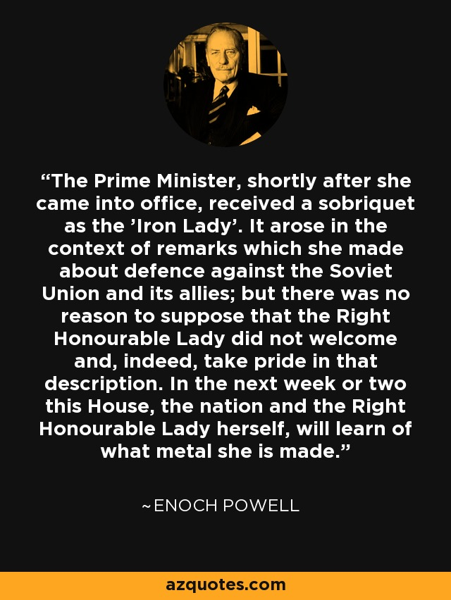 The Prime Minister, shortly after she came into office, received a sobriquet as the 'Iron Lady'. It arose in the context of remarks which she made about defence against the Soviet Union and its allies; but there was no reason to suppose that the Right Honourable Lady did not welcome and, indeed, take pride in that description. In the next week or two this House, the nation and the Right Honourable Lady herself, will learn of what metal she is made. - Enoch Powell