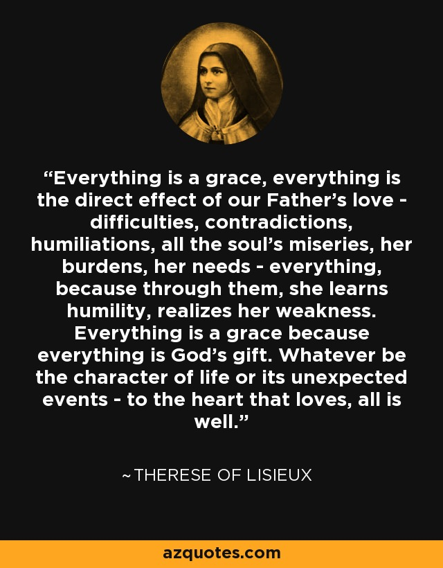 Everything is a grace, everything is the direct effect of our Father's love - difficulties, contradictions, humiliations, all the soul's miseries, her burdens, her needs - everything, because through them, she learns humility, realizes her weakness. Everything is a grace because everything is God's gift. Whatever be the character of life or its unexpected events - to the heart that loves, all is well. - Therese of Lisieux