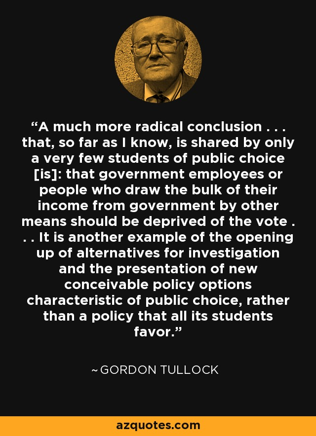 A much more radical conclusion . . . that, so far as I know, is shared by only a very few students of public choice [is]: that government employees or people who draw the bulk of their income from government by other means should be deprived of the vote . . . It is another example of the opening up of alternatives for investigation and the presentation of new conceivable policy options characteristic of public choice, rather than a policy that all its students favor. - Gordon Tullock