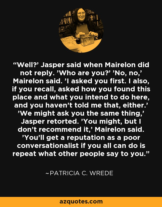 Well?' Jasper said when Mairelon did not reply. 'Who are you?' 'No, no,' Mairelon said. 'I asked you first. I also, if you recall, asked how you found this place and what you intend to do here, and you haven't told me that, either.' 'We might ask you the same thing,' Jasper retorted. 'You might, but I don't recommend it,' Mairelon said. 'You'll get a reputation as a poor conversationalist if you all can do is repeat what other people say to you. - Patricia C. Wrede