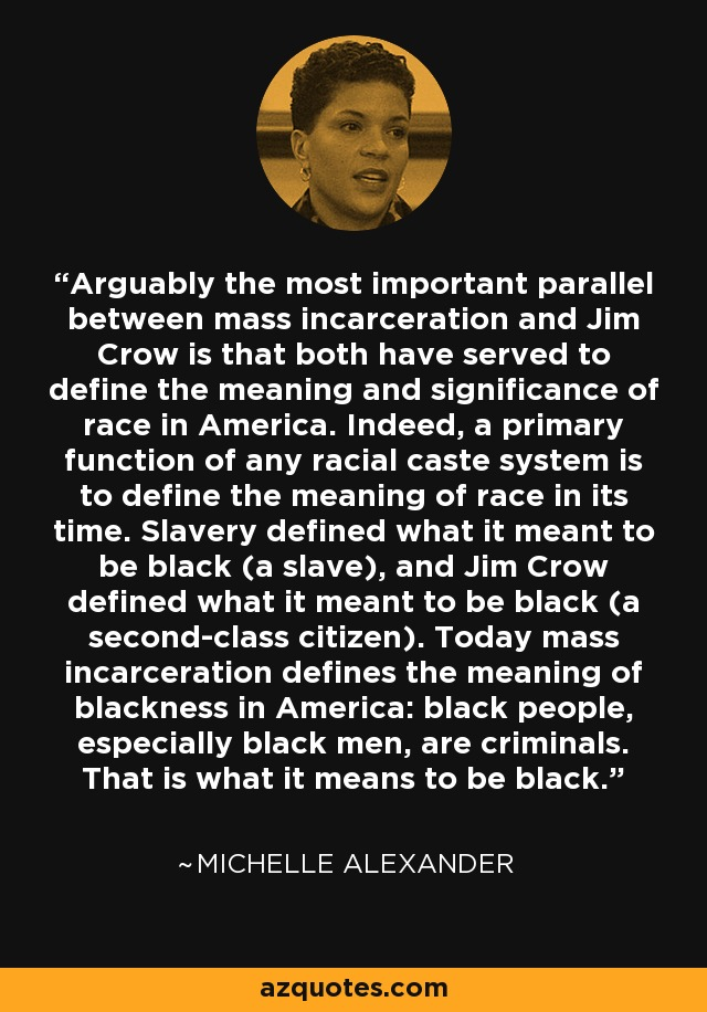 Arguably the most important parallel between mass incarceration and Jim Crow is that both have served to define the meaning and significance of race in America. Indeed, a primary function of any racial caste system is to define the meaning of race in its time. Slavery defined what it meant to be black (a slave), and Jim Crow defined what it meant to be black (a second-class citizen). Today mass incarceration defines the meaning of blackness in America: black people, especially black men, are criminals. That is what it means to be black. - Michelle Alexander