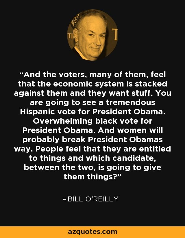 And the voters, many of them, feel that the economic system is stacked against them and they want stuff. You are going to see a tremendous Hispanic vote for President Obama. Overwhelming black vote for President Obama. And women will probably break President Obamas way. People feel that they are entitled to things and which candidate, between the two, is going to give them things? - Bill O'Reilly