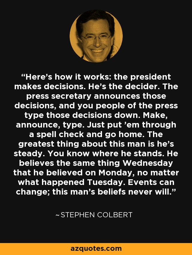 Here's how it works: the president makes decisions. He's the decider. The press secretary announces those decisions, and you people of the press type those decisions down. Make, announce, type. Just put 'em through a spell check and go home. The greatest thing about this man is he's steady. You know where he stands. He believes the same thing Wednesday that he believed on Monday, no matter what happened Tuesday. Events can change; this man's beliefs never will. - Stephen Colbert