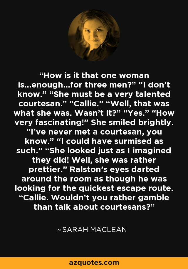 "How is it that one woman is…enough…for three men?"" ""I don't know."" ""She must be a very talented courtesan."" ""Callie."" ""Well, that was what she was. Wasn't it?"" ""Yes."" ""How very fascinating!"" She smiled brightly. ""I've never met a courtesan, you know."" ""I could have surmised as such."" ""She looked just as I imagined they did! Well, she was rather prettier."" Ralston's eyes darted around the room as though he was looking for the quickest escape route. ""Callie. Wouldn't you rather gamble than talk about courtesans? - Sarah MacLean"