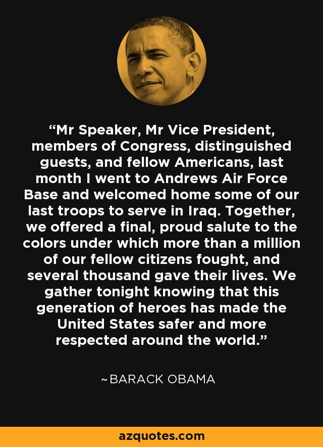 Mr Speaker, Mr Vice President, members of Congress, distinguished guests, and fellow Americans, last month I went to Andrews Air Force Base and welcomed home some of our last troops to serve in Iraq. Together, we offered a final, proud salute to the colors under which more than a million of our fellow citizens fought, and several thousand gave their lives. We gather tonight knowing that this generation of heroes has made the United States safer and more respected around the world. - Barack Obama