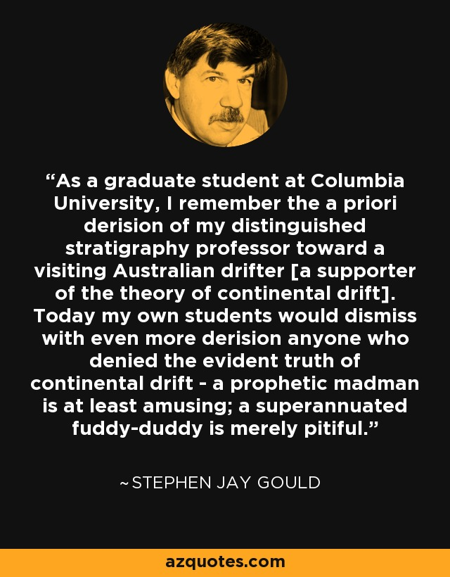 As a graduate student at Columbia University, I remember the a priori derision of my distinguished stratigraphy professor toward a visiting Australian drifter [a supporter of the theory of continental drift]. Today my own students would dismiss with even more derision anyone who denied the evident truth of continental drift - a prophetic madman is at least amusing; a superannuated fuddy-duddy is merely pitiful. - Stephen Jay Gould