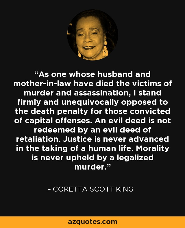 As one whose husband and mother-in-law have died the victims of murder and assassination, I stand firmly and unequivocally opposed to the death penalty for those convicted of capital offenses. An evil deed is not redeemed by an evil deed of retaliation. Justice is never advanced in the taking of a human life. Morality is never upheld by a legalized murder. - Coretta Scott King