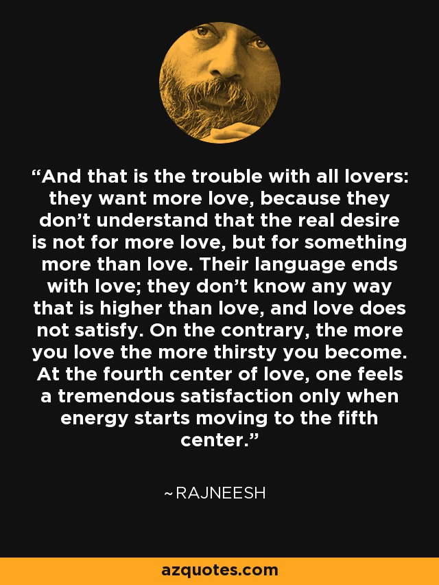 And that is the trouble with all lovers: they want more love, because they don't understand that the real desire is not for more love, but for something more than love. Their language ends with love; they don't know any way that is higher than love, and love does not satisfy. On the contrary, the more you love the more thirsty you become. At the fourth center of love, one feels a tremendous satisfaction only when energy starts moving to the fifth center. - Rajneesh