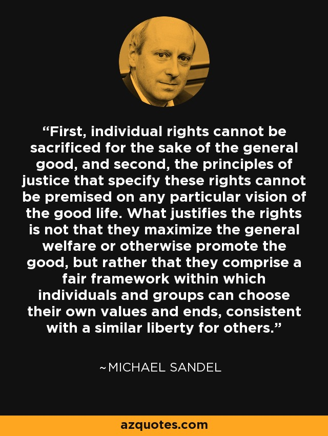 First, individual rights cannot be sacrificed for the sake of the general good, and second, the principles of justice that specify these rights cannot be premised on any particular vision of the good life. What justifies the rights is not that they maximize the general welfare or otherwise promote the good, but rather that they comprise a fair framework within which individuals and groups can choose their own values and ends, consistent with a similar liberty for others. - Michael Sandel