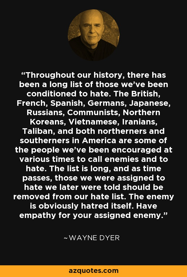 Throughout our history, there has been a long list of those we've been conditioned to hate. The British, French, Spanish, Germans, Japanese, Russians, Communists, Northern Koreans, Vietnamese, Iranians, Taliban, and both northerners and southerners in America are some of the people we've been encouraged at various times to call enemies and to hate. The list is long, and as time passes, those we were assigned to hate we later were told should be removed from our hate list. The enemy is obviously hatred itself. Have empathy for your assigned enemy. - Wayne Dyer
