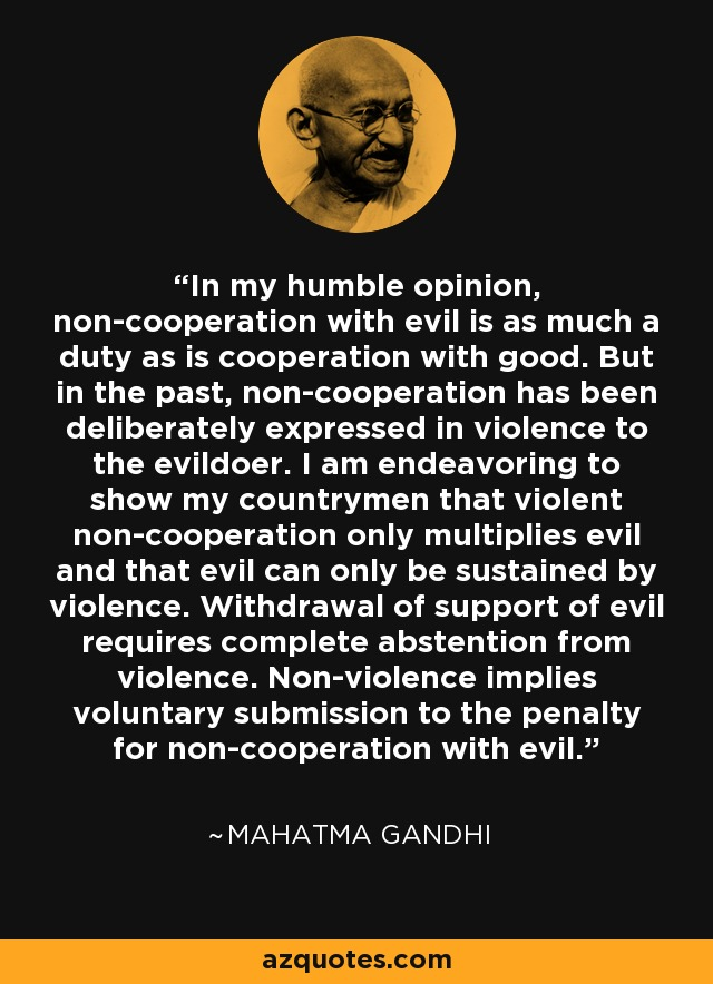 In my humble opinion, non-cooperation with evil is as much a duty as is cooperation with good. But in the past, non-cooperation has been deliberately expressed in violence to the evildoer. I am endeavoring to show my countrymen that violent non-cooperation only multiplies evil and that evil can only be sustained by violence. Withdrawal of support of evil requires complete abstention from violence. Non-violence implies voluntary submission to the penalty for non-cooperation with evil. - Mahatma Gandhi