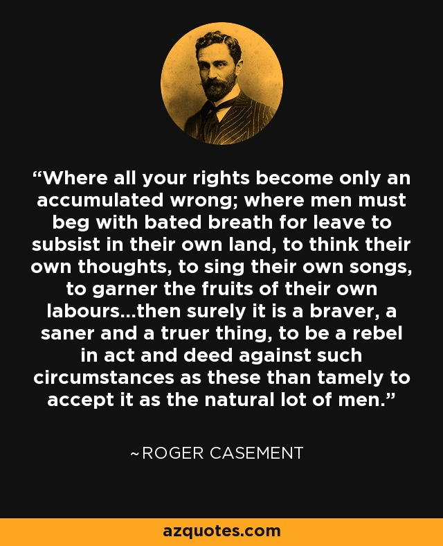 Where all your rights become only an accumulated wrong; where men must beg with bated breath for leave to subsist in their own land, to think their own thoughts, to sing their own songs, to garner the fruits of their own labors...then surely it is a braver, a saner and truer thing, to be a rebel in act and deed against such circumstances as these than tamely to accept it as the natural lot of men. - Roger Casement