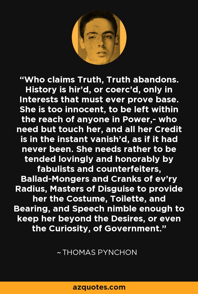 Who claims Truth, Truth abandons. History is hir'd, or coerc'd, only in Interests that must ever prove base. She is too innocent, to be left within the reach of anyone in Power,- who need but touch her, and all her Credit is in the instant vanish'd, as if it had never been. She needs rather to be tended lovingly and honorably by fabulists and counterfeiters, Ballad-Mongers and Cranks of ev'ry Radius, Masters of Disguise to provide her the Costume, Toilette, and Bearing, and Speech nimble enough to keep her beyond the Desires, or even the Curiosity, of Government. - Thomas Pynchon