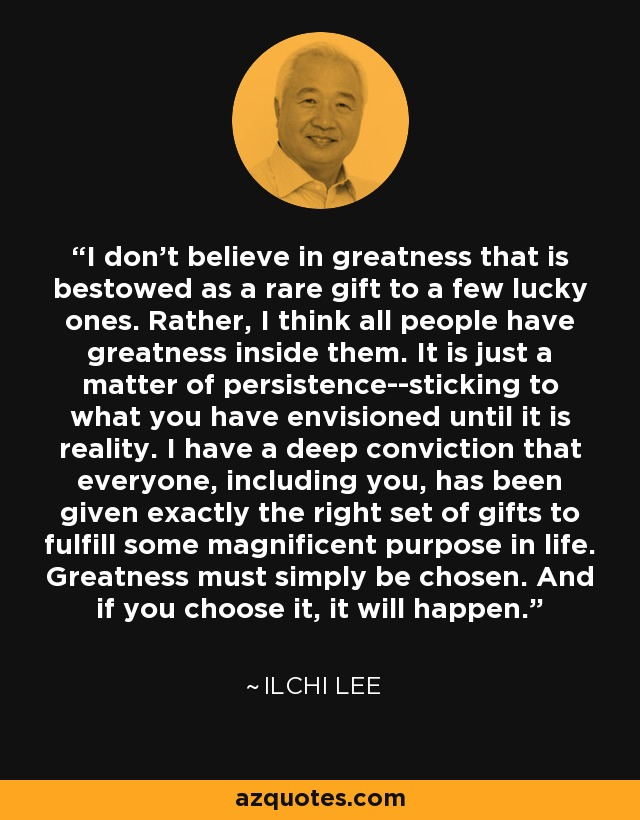 I don't believe in greatness that is bestowed as a rare gift to a few lucky ones. Rather, I think all people have greatness inside them. It is just a matter of persistence--sticking to what you have envisioned until it is reality. I have a deep conviction that everyone, including you, has been given exactly the right set of gifts to fulfill some magnificent purpose in life. Greatness must simply be chosen. And if you choose it, it will happen. - Ilchi Lee
