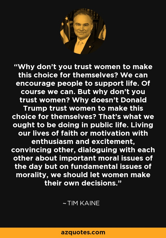 Why don't you trust women to make this choice for themselves? We can encourage people to support life. Of course we can. But why don't you trust women? Why doesn't Donald Trump trust women to make this choice for themselves? That's what we ought to be doing in public life. Living our lives of faith or motivation with enthusiasm and excitement, convincing other, dialoguing with each other about important moral issues of the day but on fundamental issues of morality, we should let women make their own decisions. - Tim Kaine