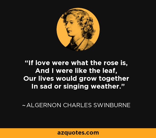 If love were what the rose is, And I were like the leaf, Our lives would grow together In sad or singing weather. - Algernon Charles Swinburne