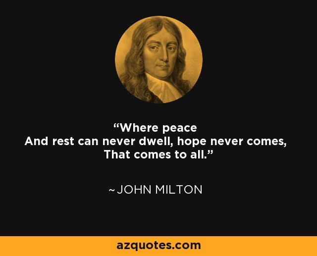 Where peace And rest can never dwell, hope never comes, That comes to all. - John Milton