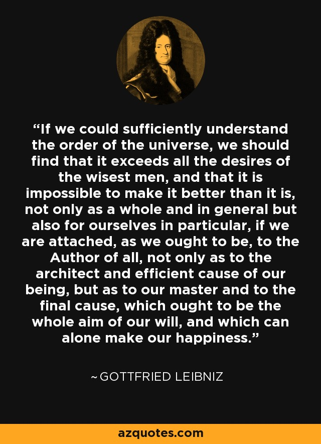 If we could sufficiently understand the order of the universe, we should find that it exceeds all the desires of the wisest men, and that it is impossible to make it better than it is, not only as a whole and in general but also for ourselves in particular, if we are attached, as we ought to be, to the Author of all, not only as to the architect and efficient cause of our being, but as to our master and to the final cause, which ought to be the whole aim of our will, and which can alone make our happiness. - Gottfried Leibniz