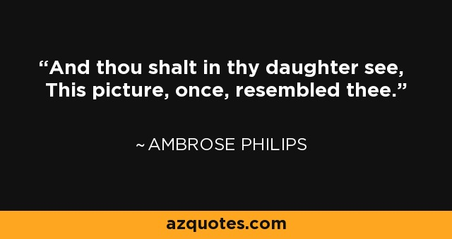 And thou shalt in thy daughter see, This picture, once, resembled thee. - Ambrose Philips