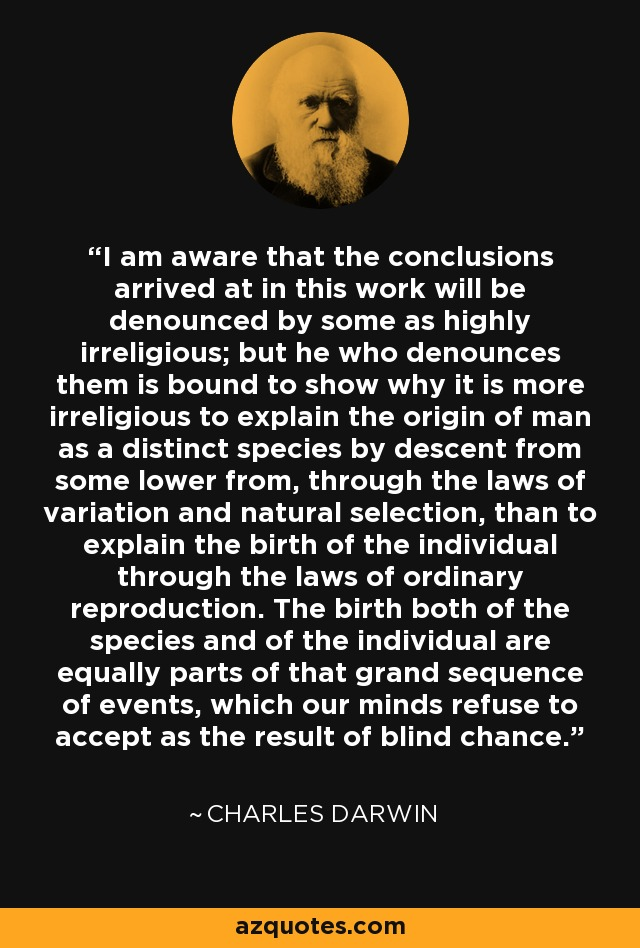 I am aware that the conclusions arrived at in this work will be denounced by some as highly irreligious; but he who denounces them is bound to show why it is more irreligious to explain the origin of man as a distinct species by descent from some lower from, through the laws of variation and natural selection, than to explain the birth of the individual through the laws of ordinary reproduction. The birth both of the species and of the individual are equally parts of that grand sequence of events, which our minds refuse to accept as the result of blind chance. - Charles Darwin