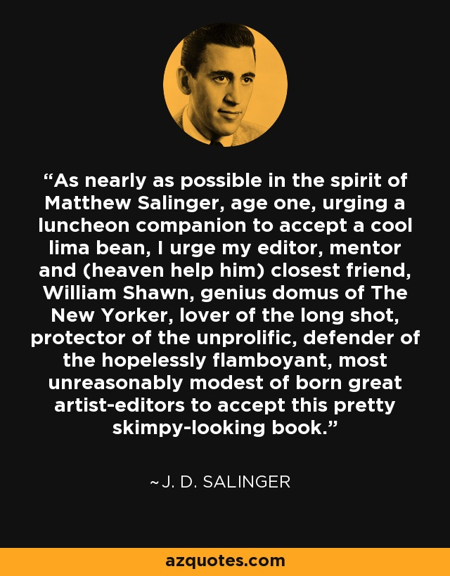 As nearly as possible in the spirit of Matthew Salinger, age one, urging a luncheon companion to accept a cool lima bean, I urge my editor, mentor and (heaven help him) closest friend, William Shawn, genius domus of The New Yorker, lover of the long shot, protector of the unprolific, defender of the hopelessly flamboyant, most unreasonably modest of born great artist-editors to accept this pretty skimpy-looking book. - J. D. Salinger
