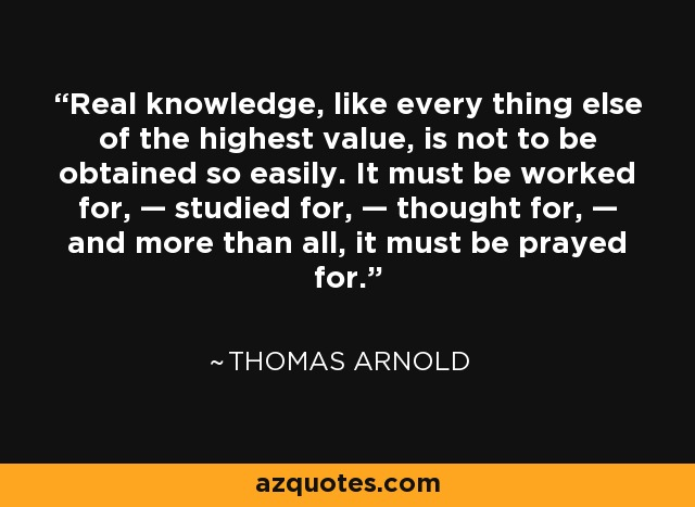 Real knowledge, like every thing else of the highest value, is not to be obtained so easily. It must be worked for, — studied for, — thought for, — and more than all, it must be prayed for. - Thomas Arnold