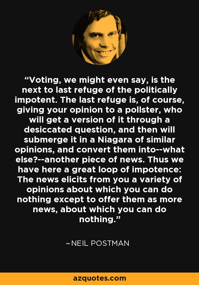 Voting, we might even say, is the next to last refuge of the politically impotent. The last refuge is, of course, giving your opinion to a pollster, who will get a version of it through a desiccated question, and then will submerge it in a Niagara of similar opinions, and convert them into--what else?--another piece of news. Thus we have here a great loop of impotence: The news elicits from you a variety of opinions about which you can do nothing except to offer them as more news, about which you can do nothing. - Neil Postman