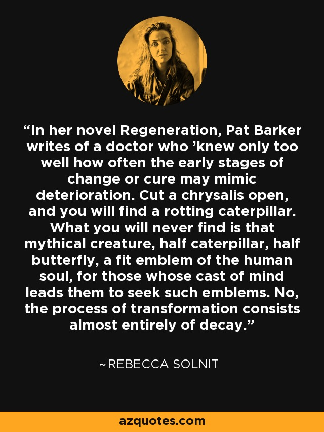 In her novel Regeneration, Pat Barker writes of a doctor who 'knew only too well how often the early stages of change or cure may mimic deterioration. Cut a chrysalis open, and you will find a rotting caterpillar. What you will never find is that mythical creature, half caterpillar, half butterfly, a fit emblem of the human soul, for those whose cast of mind leads them to seek such emblems. No, the process of transformation consists almost entirely of decay. - Rebecca Solnit