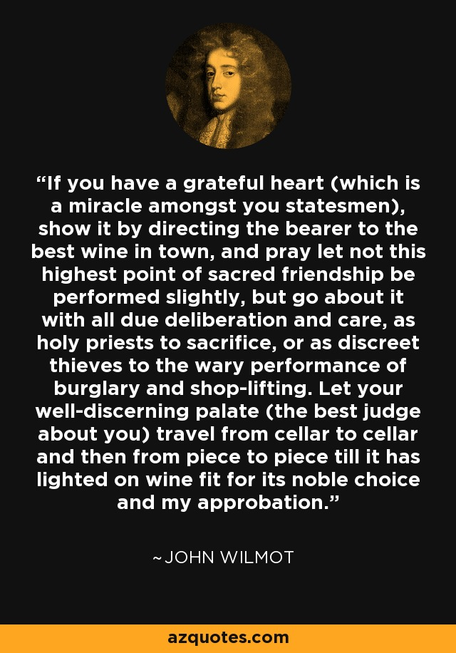 If you have a grateful heart (which is a miracle amongst you statesmen), show it by directing the bearer to the best wine in town, and pray let not this highest point of sacred friendship be performed slightly, but go about it with all due deliberation and care, as holy priests to sacrifice, or as discreet thieves to the wary performance of burglary and shop-lifting. Let your well-discerning palate (the best judge about you) travel from cellar to cellar and then from piece to piece till it has lighted on wine fit for its noble choice and my approbation. - John Wilmot