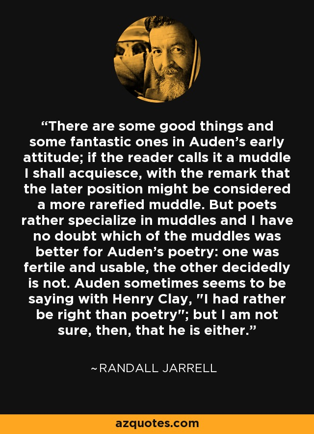 There are some good things and some fantastic ones in Auden's early attitude; if the reader calls it a muddle I shall acquiesce, with the remark that the later position might be considered a more rarefied muddle. But poets rather specialize in muddles and I have no doubt which of the muddles was better for Auden's poetry: one was fertile and usable, the other decidedly is not. Auden sometimes seems to be saying with Henry Clay,