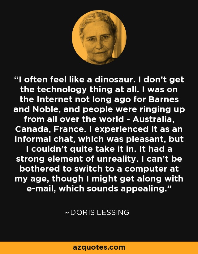 I often feel like a dinosaur. I don't get the technology thing at all. I was on the Internet not long ago for Barnes and Noble, and people were ringing up from all over the world - Australia, Canada, France. I experienced it as an informal chat, which was pleasant, but I couldn't quite take it in. It had a strong element of unreality. I can't be bothered to switch to a computer at my age, though I might get along with e-mail, which sounds appealing. - Doris Lessing