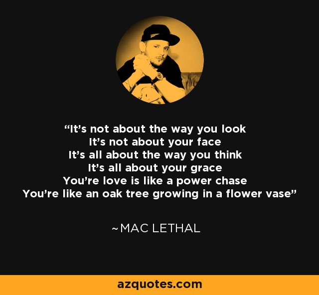 It's not about the way you look It's not about your face It's all about the way you think It's all about your grace You're love is like a power chase You're like an oak tree growing in a flower vase - Mac Lethal