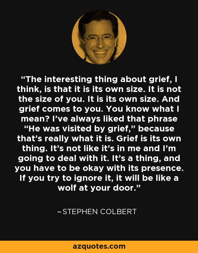"""The interesting thing about grief, I think, is that it is its own size. It is not the size of you. It is its own size. And grief comes to you. You know what I mean? I've always liked that phrase """"He was visited by grief,"""" because that's really what it is. Grief is its own thing. It's not like it's in me and I'm going to deal with it. It's a thing, and you have to be okay with its presence. If you try to ignore it, it will be like a wolf at your door. - Stephen Colbert"""