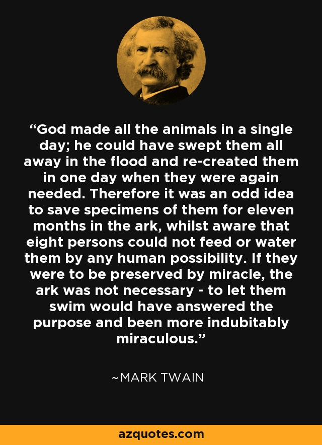 God made all the animals in a single day; he could have swept them all away in the flood and re-created them in one day when they were again needed. Therefore it was an odd idea to save specimens of them for eleven months in the ark, whilst aware that eight persons could not feed or water them by any human possibility. If they were to be preserved by miracle, the ark was not necessary - to let them swim would have answered the purpose and been more indubitably miraculous. - Mark Twain