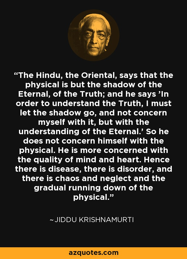 The Hindu, the Oriental, says that the physical is but the shadow of the Eternal, of the Truth; and he says 'In order to understand the Truth, I must let the shadow go, and not concern myself with it, but with the understanding of the Eternal.' So he does not concern himself with the physical. He is more concerned with the quality of mind and heart. Hence there is disease, there is disorder, and there is chaos and neglect and the gradual running down of the physical. - Jiddu Krishnamurti