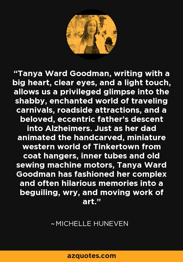 Tanya Ward Goodman, writing with a big heart, clear eyes, and a light touch, allows us a privileged glimpse into the shabby, enchanted world of traveling carnivals, roadside attractions, and a beloved, eccentric father's descent into Alzheimers. Just as her dad animated the handcarved, miniature western world of Tinkertown from coat hangers, inner tubes and old sewing machine motors, Tanya Ward Goodman has fashioned her complex and often hilarious memories into a beguiling, wry, and moving work of art. - Michelle Huneven