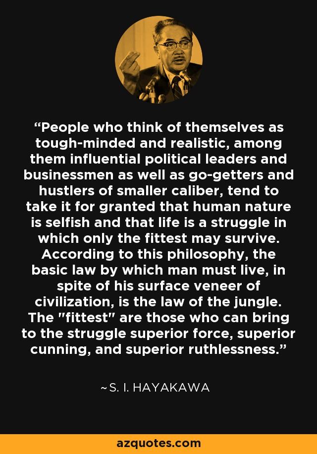 People who think of themselves as tough-minded and realistic, among them influential political leaders and businessmen as well as go-getters and hustlers of smaller caliber, tend to take it for granted that human nature is selfish and that life is a struggle in which only the fittest may survive. According to this philosophy, the basic law by which man must live, in spite of his surface veneer of civilization, is the law of the jungle. The