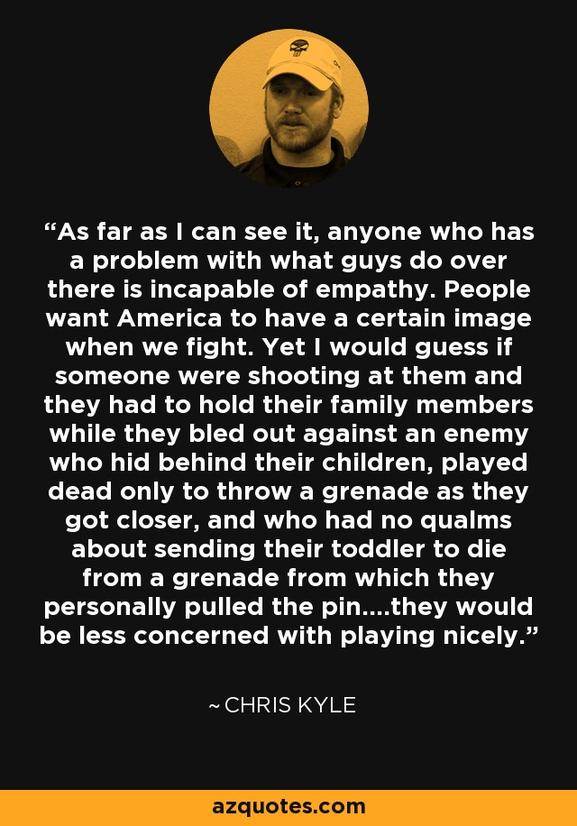 As far as I can see it, anyone who has a problem with what guys do over there is incapable of empathy. People want America to have a certain image when we fight. Yet I would guess if someone were shooting at them and they had to hold their family members while they bled out against an enemy who hid behind their children, played dead only to throw a grenade as they got closer, and who had no qualms about sending their toddler to die from a grenade from which they personally pulled the pin....they would be less concerned with playing nicely. - Chris Kyle