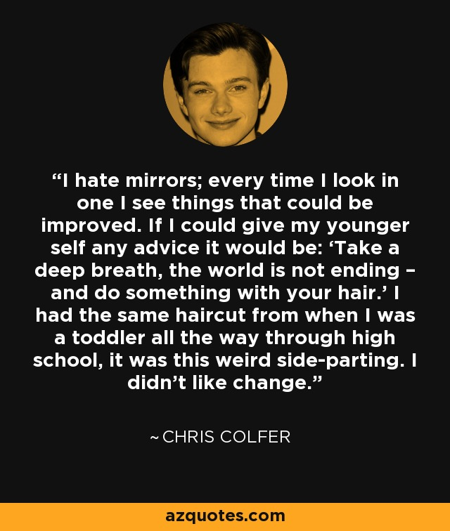 I hate mirrors; every time I look in one I see things that could be improved. If I could give my younger self any advice it would be: 'Take a deep breath, the world is not ending – and do something with your hair.' I had the same haircut from when I was a toddler all the way through high school, it was this weird side-parting. I didn't like change. - Chris Colfer