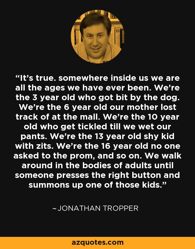 It's true. somewhere inside us we are all the ages we have ever been. We're the 3 year old who got bit by the dog. We're the 6 year old our mother lost track of at the mall. We're the 10 year old who get tickled till we wet our pants. We're the 13 year old shy kid with zits. We're the 16 year old no one asked to the prom, and so on. We walk around in the bodies of adults until someone presses the right button and summons up one of those kids. - Jonathan Tropper