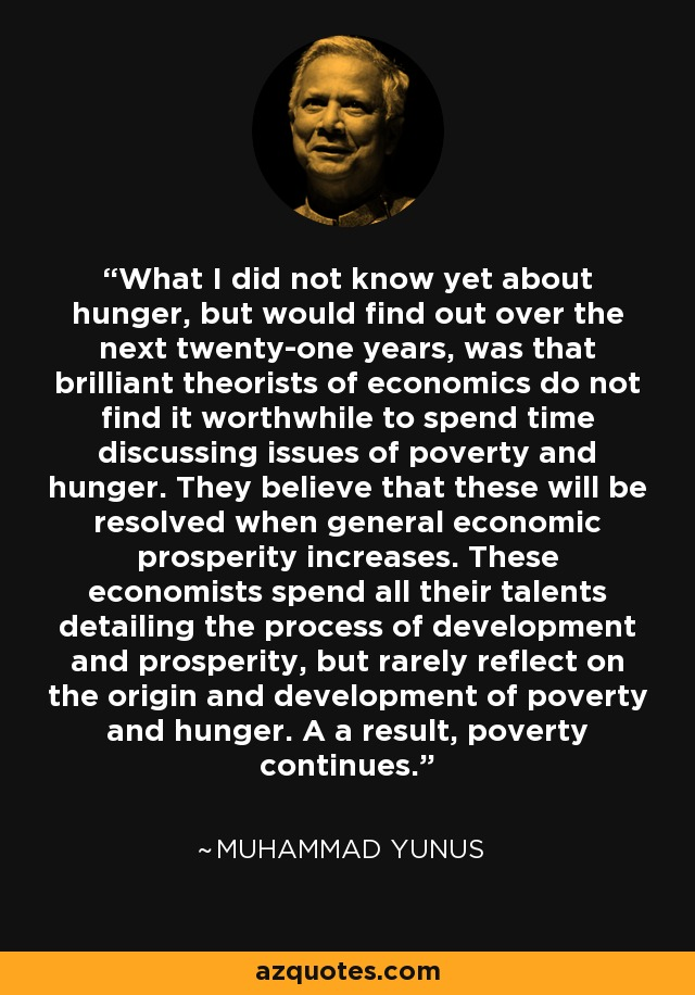 What I did not know yet about hunger, but would find out over the next twenty-one years, was that brilliant theorists of economics do not find it worthwhile to spend time discussing issues of poverty and hunger. They believe that these will be resolved when general economic prosperity increases. These economists spend all their talents detailing the process of development and prosperity, but rarely reflect on the origin and development of poverty and hunger. A a result, poverty continues. - Muhammad Yunus