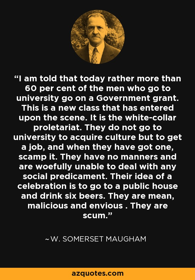 I am told that today rather more than 60 per cent of the men who go to university go on a Government grant. This is a new class that has entered upon the scene. It is the white-collar proletariat. They do not go to university to acquire culture but to get a job, and when they have got one, scamp it. They have no manners and are woefully unable to deal with any social predicament. Their idea of a celebration is to go to a public house and drink six beers. They are mean, malicious and envious . They are scum. - W. Somerset Maugham