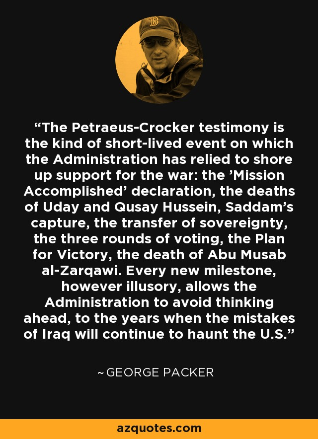 The Petraeus-Crocker testimony is the kind of short-lived event on which the Administration has relied to shore up support for the war: the 'Mission Accomplished' declaration, the deaths of Uday and Qusay Hussein, Saddam's capture, the transfer of sovereignty, the three rounds of voting, the Plan for Victory, the death of Abu Musab al-Zarqawi. Every new milestone, however illusory, allows the Administration to avoid thinking ahead, to the years when the mistakes of Iraq will continue to haunt the U.S. - George Packer