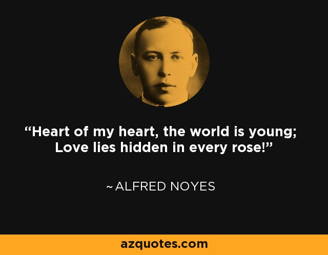 Heart of my heart, the world is young; Love lies hidden in every rose! - Alfred Noyes