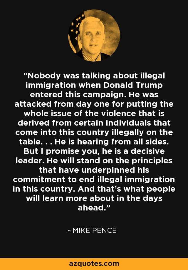 Nobody was talking about illegal immigration when Donald Trump entered this campaign. He was attacked from day one for putting the whole issue of the violence that is derived from certain individuals that come into this country illegally on the table. . . He is hearing from all sides. But I promise you, he is a decisive leader. He will stand on the principles that have underpinned his commitment to end illegal immigration in this country. And that's what people will learn more about in the days ahead. - Mike Pence