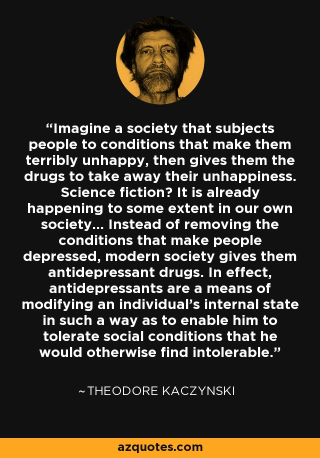 Imagine a society that subjects people to conditions that make them terribly unhappy, then gives them the drugs to take away their unhappiness. Science fiction? It is already happening to some extent in our own society... Instead of removing the conditions that make people depressed, modern society gives them antidepressant drugs. In effect, antidepressants are a means of modifying an individual's internal state in such a way as to enable him to tolerate social conditions that he would otherwise find intolerable. - Theodore Kaczynski
