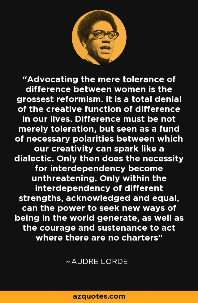 Advocating the mere tolerance of difference between women is the grossest reformism. it is a total denial of the creative function of difference in our lives. Difference must be not merely toleration, but seen as a fund of necessary polarities between which our creativity can spark like a dialectic. Only then does the necessity for interdependency become unthreatening. Only within the interdependency of different strengths, acknowledged and equal, can the power to seek new ways of being in the world generate, as well as the courage and sustenance to act where there are no charters - Audre Lorde