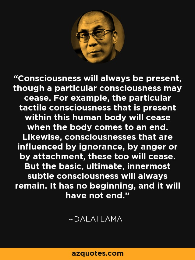 Consciousness will always be present, though a particular consciousness may cease. For example, the particular tactile consciousness that is present within this human body will cease when the body comes to an end. Likewise, consciousnesses that are influenced by ignorance, by anger or by attachment, these too will cease. But the basic, ultimate, innermost subtle consciousness will always remain. It has no beginning, and it will have not end. - Dalai Lama