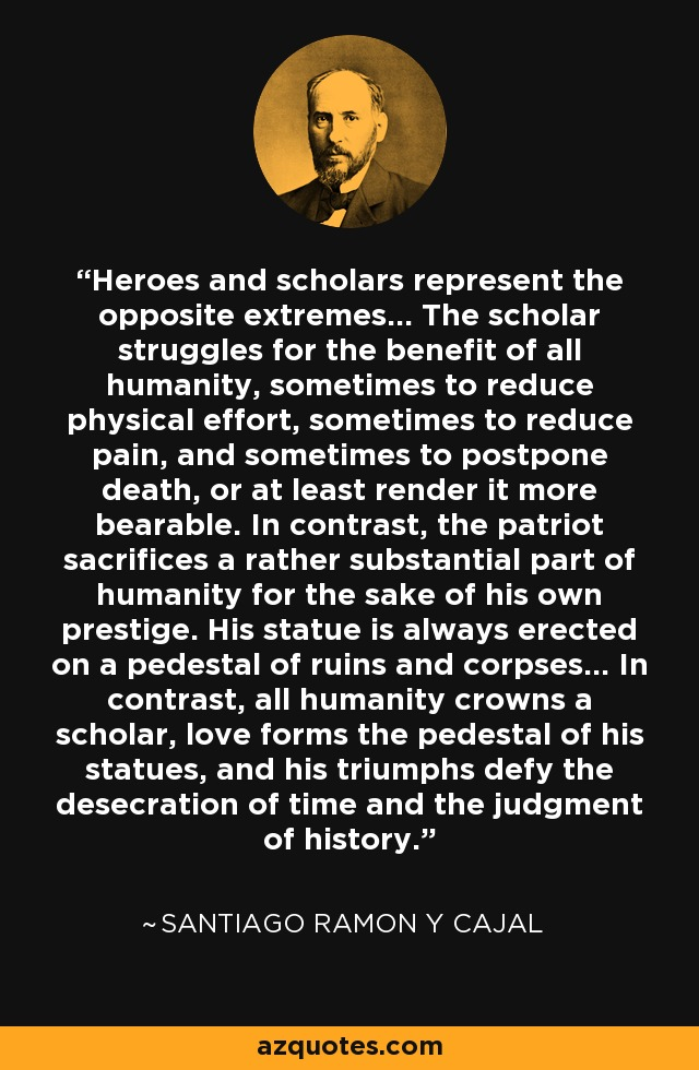 Heroes and scholars represent the opposite extremes... The scholar struggles for the benefit of all humanity, sometimes to reduce physical effort, sometimes to reduce pain, and sometimes to postpone death, or at least render it more bearable. In contrast, the patriot sacrifices a rather substantial part of humanity for the sake of his own prestige. His statue is always erected on a pedestal of ruins and corpses... In contrast, all humanity crowns a scholar, love forms the pedestal of his statues, and his triumphs defy the desecration of time and the judgment of history. - Santiago Ramon y Cajal